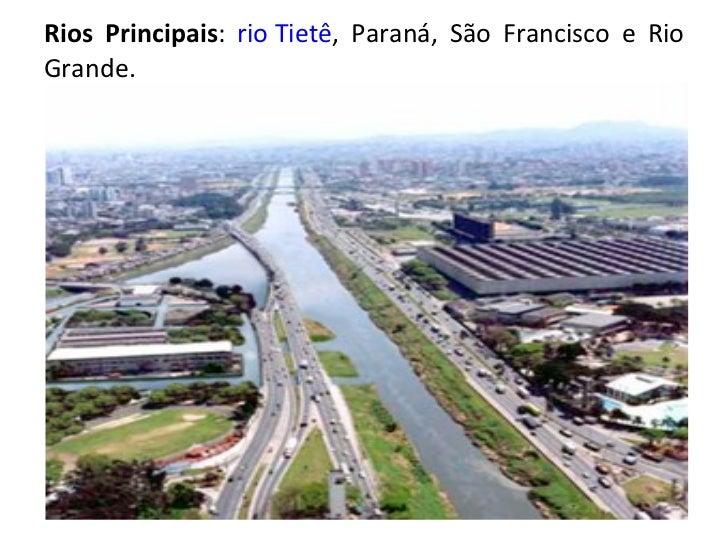 Rios Principais :  rio Tietê , Paraná, São Francisco e Rio Grande.