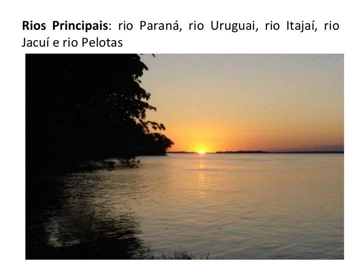 Rios Principais : rio Paraná, rio Uruguai, rio Itajaí, rio Jacuí e rio Pelotas