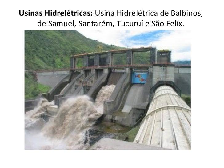 Usinas Hidrelétricas:  Usina Hidrelétrica de Balbinos, de Samuel, Santarém, Tucuruí e São Felix.