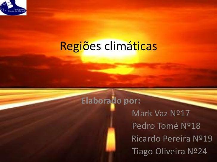 Regiões climáticas   Elaborado por:               Mark Vaz Nº17               Pedro Tomé Nº18              Ricardo Pereira...