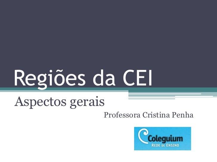 Regiões da CEIAspectos gerais              Professora Cristina Penha