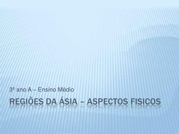 3º ano A – Ensino MédioREGIÕES DA ÁSIA – ASPECTOS FISICOS