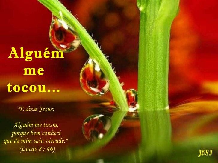 """Alguém me  tocou...  """"E disse Jesus:  Alguém me tocou,  porque bem conheci  que de mim saiu virtude.""""  (Lucas 8 ..."""