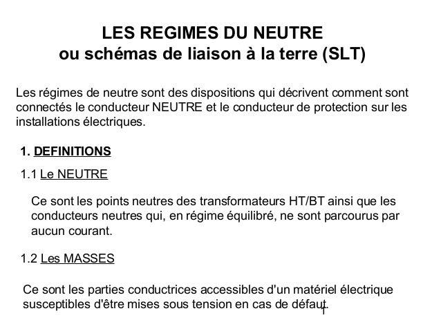 1 LES REGIMES DU NEUTRE ou schémas de liaison à la terre (SLT) Les régimes de neutre sont des dispositions qui décrivent c...