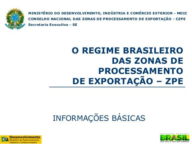 O REGIME BRASILEIRO DAS ZONAS DE PROCESSAMENTO DE EXPORTAÇÃO – ZPE INFORMAÇÕES BÁSICAS MINISTÉRIO DO DESENVOLVIMENTO, INDÚ...