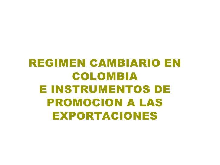 REGIMEN CAMBIARIO EN COLOMBIA E INSTRUMENTOS DE PROMOCION A LAS EXPORTACIONES