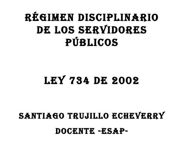 RÉGIMEN DISCIPLINARIO   DE LOS SERVIDORES        PÚBLICOS    LEY 734 DE 2002SANTIAGO TRUJILLO ECHEVERRY      DOCENTE -ESAP-