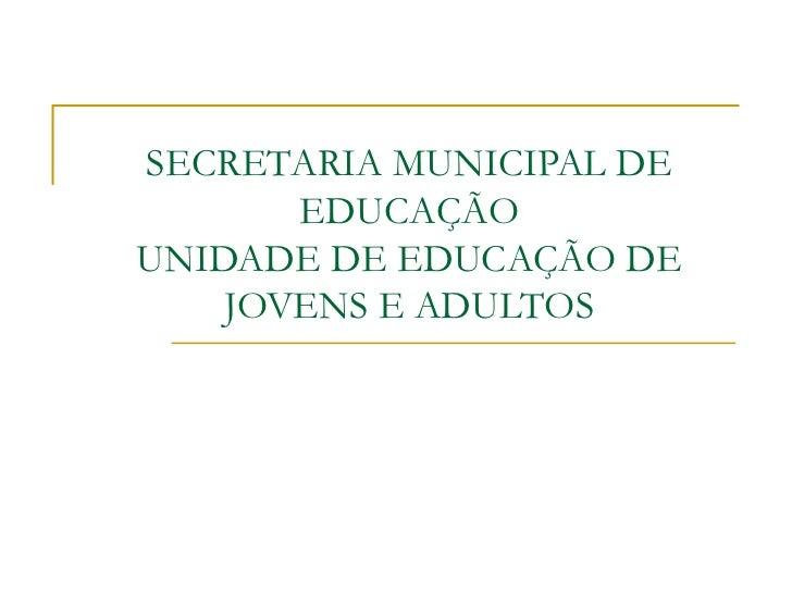 SECRETARIA MUNICIPAL DE EDUCAÇÃO UNIDADE DE EDUCAÇÃO DE JOVENS E ADULTOS