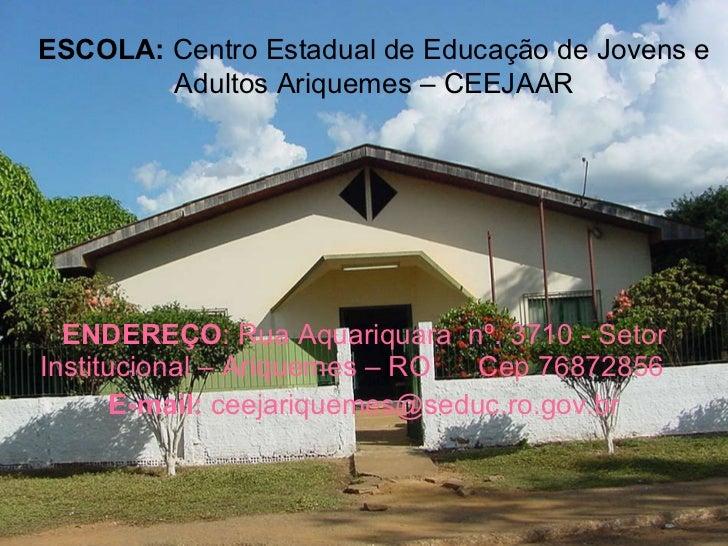 ESCOLA: Centro Estadual de Educação de Jovens      e Adultos Ariquemes – CEEJAAR  ENDEREÇO: Rua Aquariquara nº. 3710 - Set...