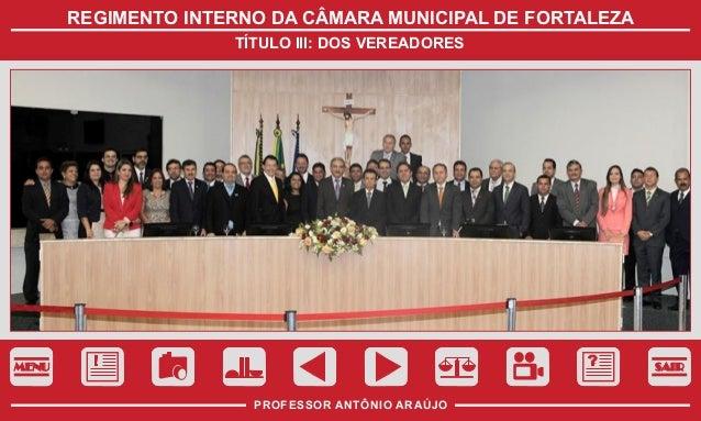 REGIMENTO INTERNO DA CÂMARA MUNICIPAL DE FORTALEZA TÍTULO III: DOS VEREADORES  MENU  SAIR  PROFESSOR ANTÔNIO ARAÚJO