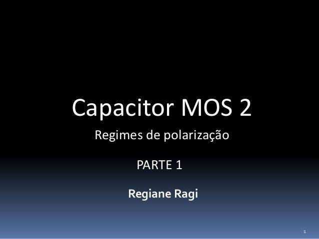 Capacitor MOS 2 Regiane Ragi Regimes de polarização 1 PARTE 1