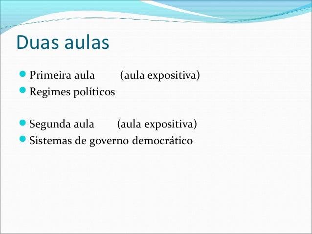Duas aulasPrimeira aula       (aula expositiva)Regimes políticosSegunda aula     (aula expositiva)Sistemas de governo ...