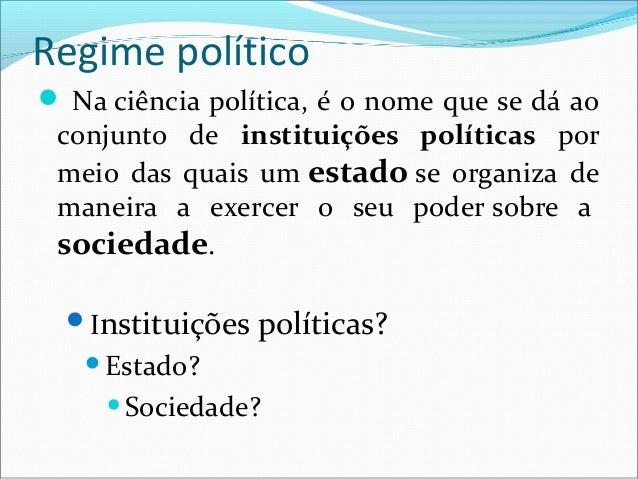 Regime político Na ciência política, é o nome que se dá ao conjunto de instituições políticas por meio das quais um estad...