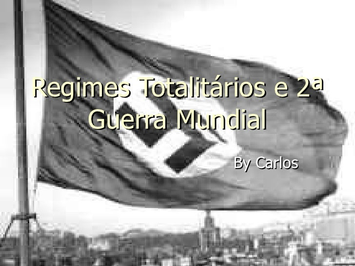 Regimes Totalitários e 2ª Guerra Mundial By Carlos