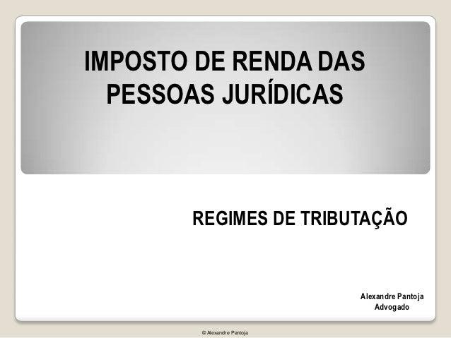 IMPOSTO DE RENDA DAS  PESSOAS JURÍDICAS       REGIMES DE TRIBUTAÇÃO                              Alexandre Pantoja        ...