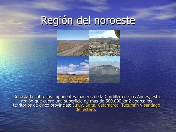 Región del noroeste Recostada sobre los imponentes macizos de la Cordillera de los Andes, esta región que cubre una superf...