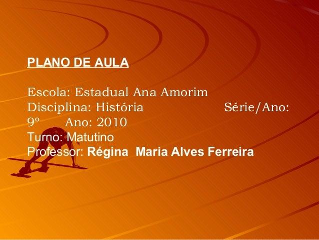 PLANO DE AULA Escola: Estadual Ana Amorim Disciplina: História Série/Ano: 9º Ano: 2010 Turno: Matutino Professor: Régina M...