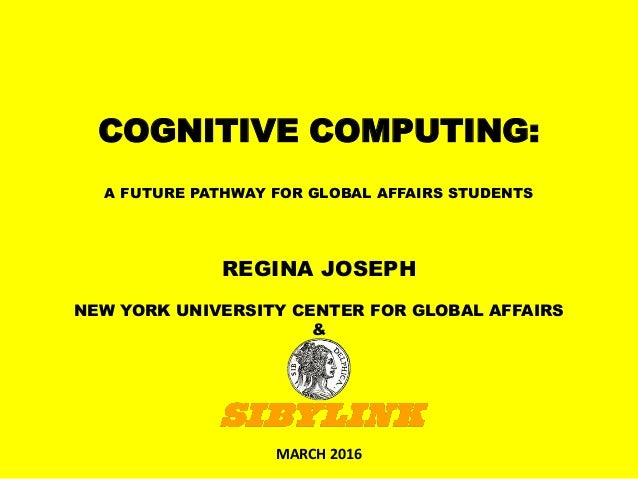 COGNITIVE COMPUTING: A FUTURE PATHWAY FOR GLOBAL AFFAIRS STUDENTS MARCH 2016 REGINA JOSEPH NEW YORK UNIVERSITY CENTER FOR ...