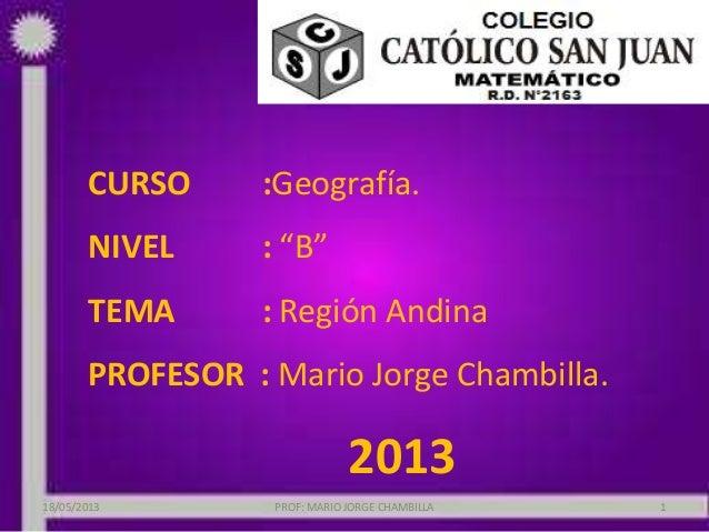 """CURSO :Geografía.NIVEL : """"B""""TEMA : Región AndinaPROFESOR : Mario Jorge Chambilla.201318/05/2013 PROF: MARIO JORGE CHAMBILL..."""