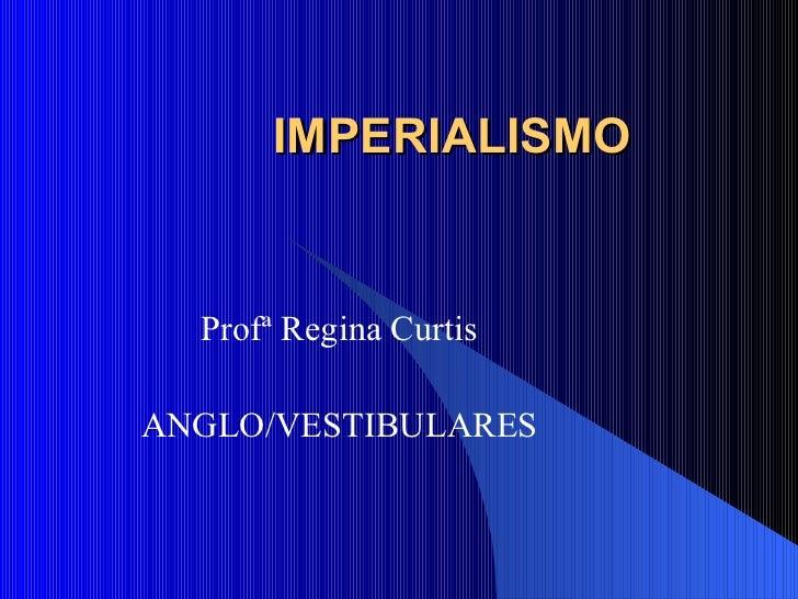 IMPERIALISMO Profª Regina Curtis ANGLO/VESTIBULARES