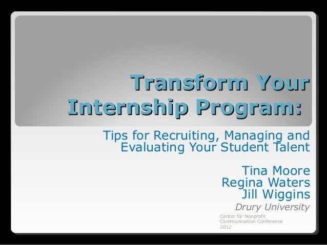 Transform YourInternship Program:  Tips for Recruiting, Managing and     Evaluating Your Student Talent                   ...