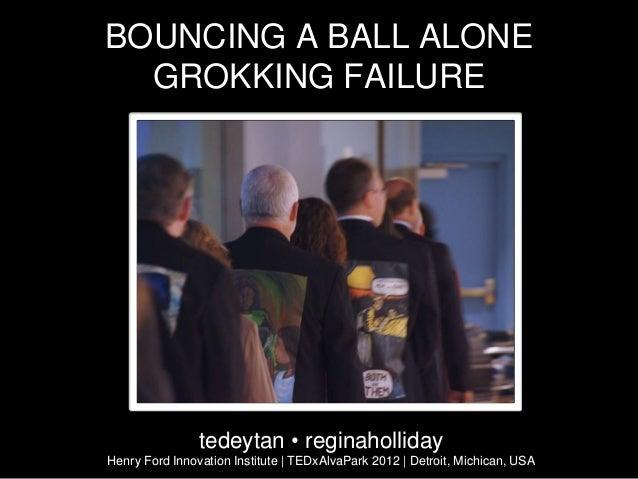 BOUNCING A BALL ALONE  GROKKING FAILURE                tedeytan • reginahollidayHenry Ford Innovation Institute | TEDxAlva...