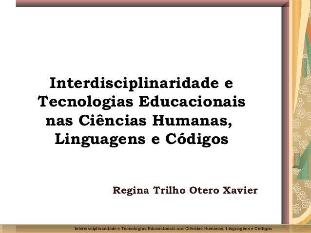 Interdisciplinaridade eTecnologias Educacionais nas Ciências Humanas,  Linguagens e Códigos                     Regina Tri...
