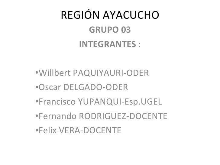 REGIÓN AYACUCHO <ul><li>GRUPO 03 </li></ul><ul><li>INTEGRANTES  : </li></ul><ul><li>Willbert PAQUIYAURI-ODER </li></ul><ul...