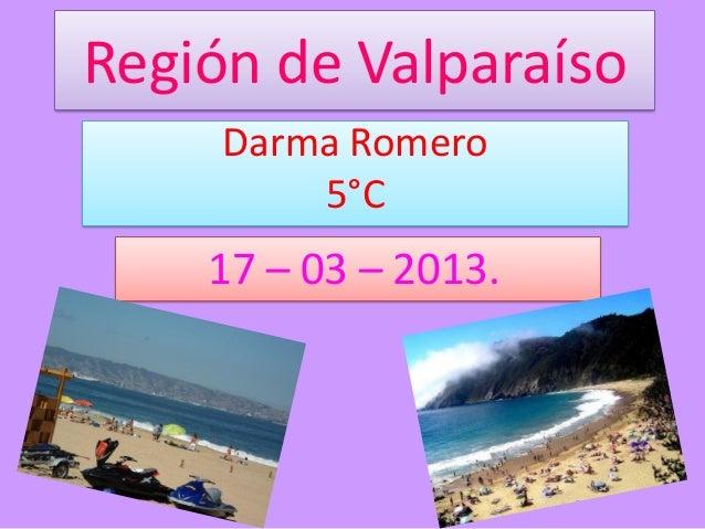 Región de Valparaíso     Darma Romero         5°C    17 – 03 – 2013.