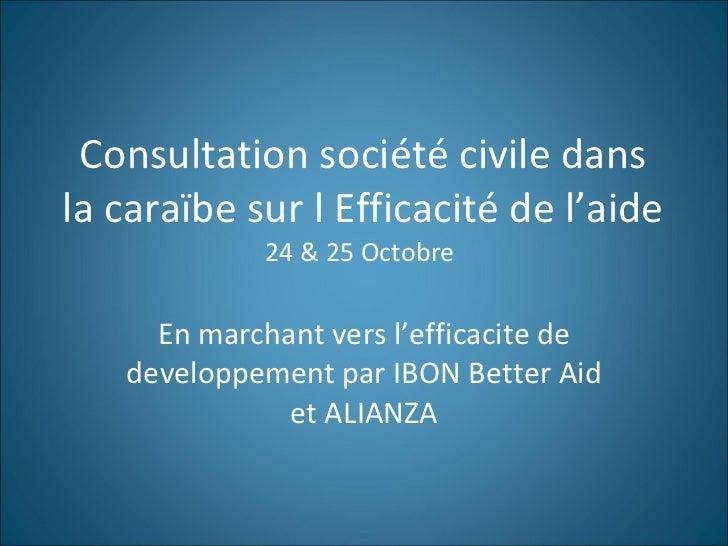 Consultation société civile dans la caraïbe sur l Efficacité de l'aide 24 & 25 Octobre  En marchant vers l'efficacite de d...
