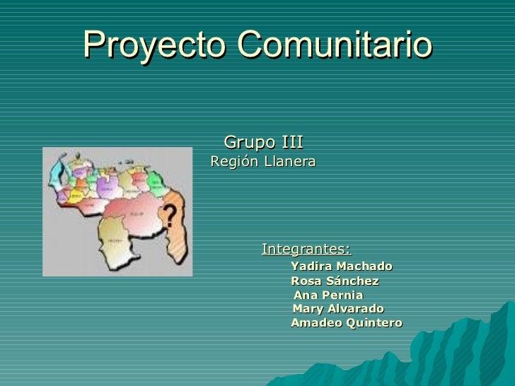 Proyecto Comunitario Grupo III Región Llanera Integrantes: Yadira Machado Rosa Sánchez   Ana Pernia   Mary Alvarado Amadeo...