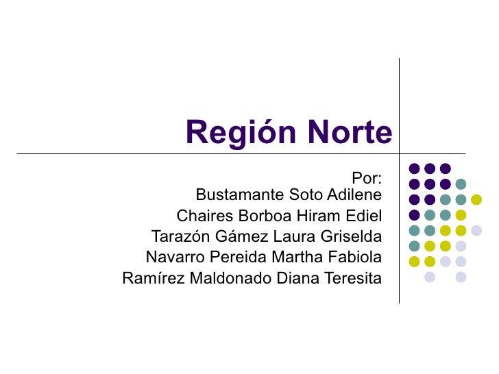 Región Norte Por: Bustamante Soto Adilene Chaires Borboa Hiram Ediel Tarazón Gámez Laura Griselda Navarro Pereida Martha F...