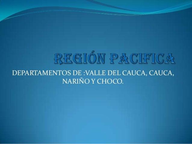 DEPARTAMENTOS DE :VALLE DEL CAUCA, CAUCA, NARIÑO Y CHOCO.