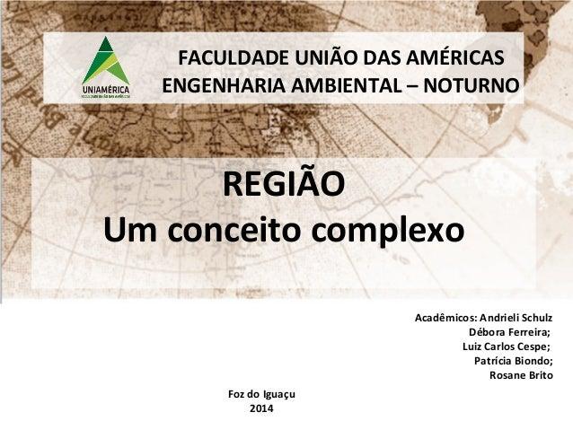 FACULDADE UNIÃO DAS AMÉRICAS  ENGENHARIA AMBIENTAL – NOTURNO  REGIÃO  Um conceito complexo  Acadêmicos: Andrieli Schulz  D...