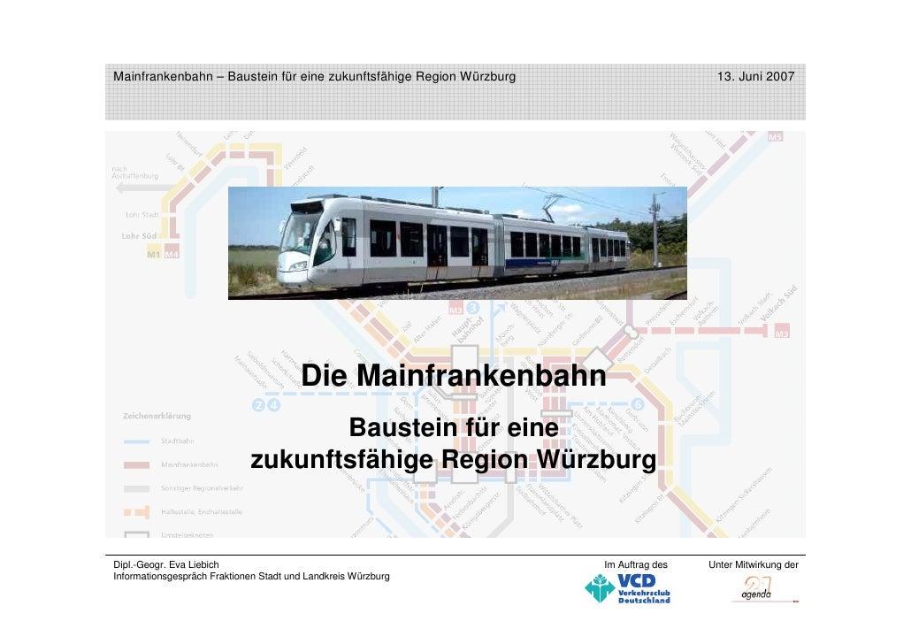 Mainfrankenbahn – Baustein für eine zukunftsfähige Region Würzburg                     13. Juni 2007                      ...