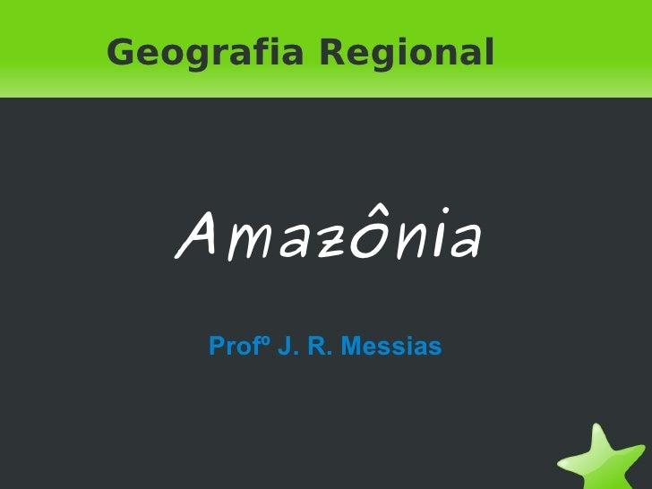 Geografia Regional       Amazônia        Profº J. R. Messias