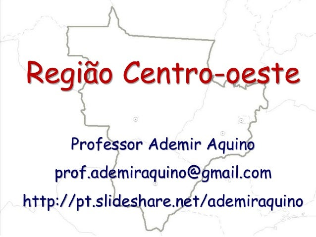 Região Centro-oeste Professor Ademir Aquino prof.ademiraquino@gmail.com http://pt.slideshare.net/ademiraquino