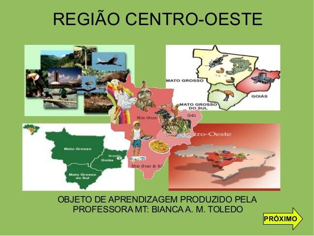 REGIÃO CENTRO-OESTE OBJETO DE APRENDIZAGEM PRODUZIDO PELA PROFESSORA MT: BIANCA A. M. TOLEDO PRÓXIMO