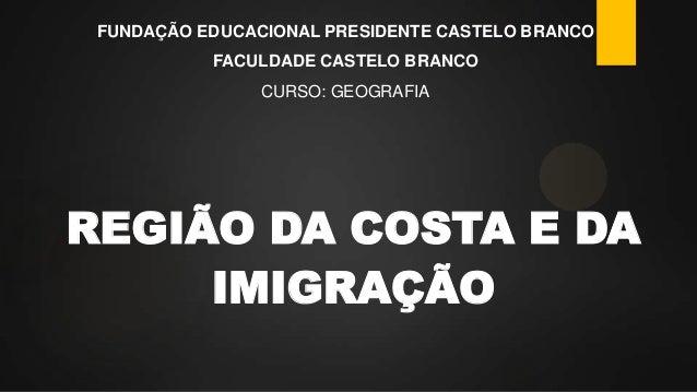 FUNDAÇÃO EDUCACIONAL PRESIDENTE CASTELO BRANCO  FACULDADE CASTELO BRANCO CURSO: GEOGRAFIA  REGIÃO DA COSTA E DA IMIGRAÇÃO