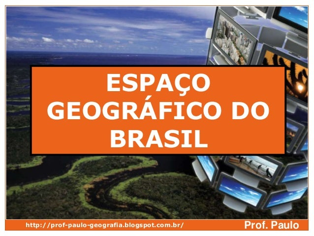 ESPAÇO     GEOGRÁFICO DO        BRASILhttp://prof-paulo-geografia.blogspot.com.br/   Prof. Paulo