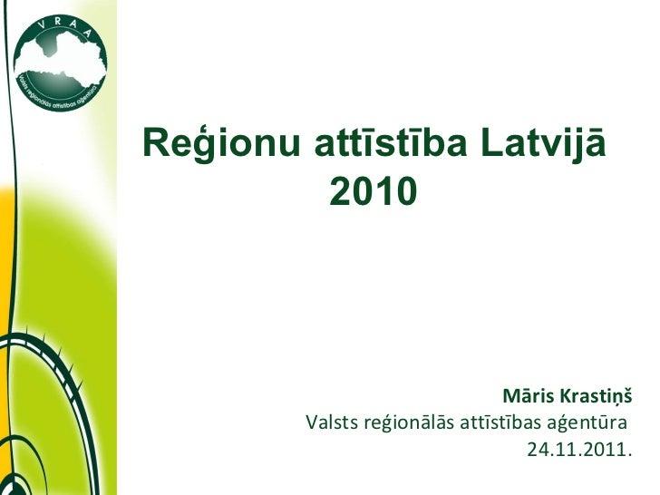11/28/11 Māris Krastiņš Valsts reģionālās attīstības aģentūra  24.11.2011. Reģionu attīstība Latvijā 2010