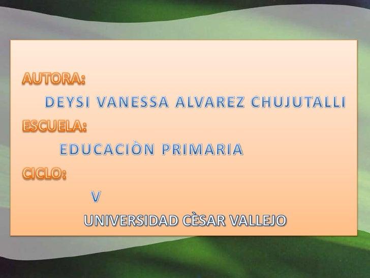 AUTORA: <br />DEYSI VANESSA ALVAREZ CHUJUTALLI<br />ESCUELA:<br />EDUCACIÒN PRIMARIA<br />CICLO:<br />            V<br />U...