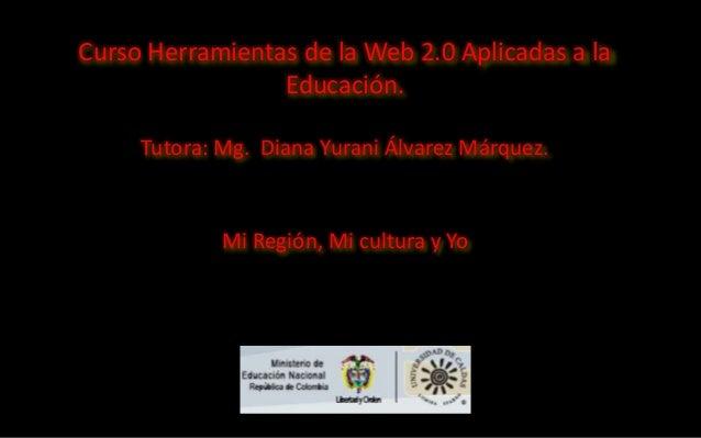 Curso Herramientas de la Web 2.0 Aplicadas a la Educación. Tutora: Mg. Diana Yurani Álvarez Márquez.  Mi Región, Mi cultur...