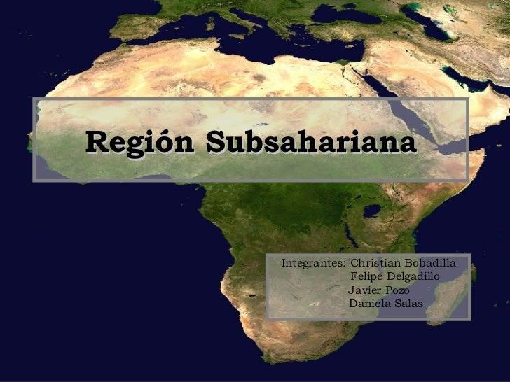 Región Subsahariana Integrantes: Christian Bobadilla Felipe Delgadillo Javier Pozo Daniela Salas