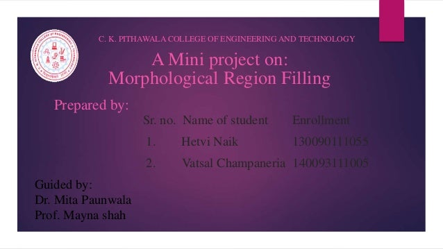 A Mini project on: Morphological Region Filling C. K. PITHAWALA COLLEGE OF ENGINEERING AND TECHNOLOGY Prepared by: Sr. no....