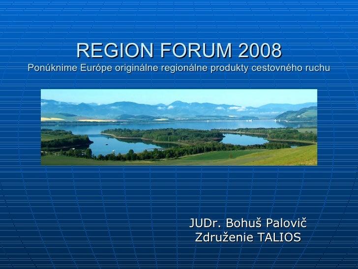 REGION FORUM 2008 Ponúknime Európe originálne regionálne produkty cestovného ruchu JUDr. Bohuš Palovič Združenie TALIOS