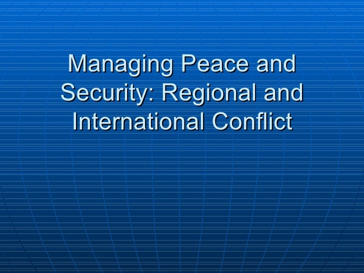 Managing Peace and Security: Regional and International Conflict