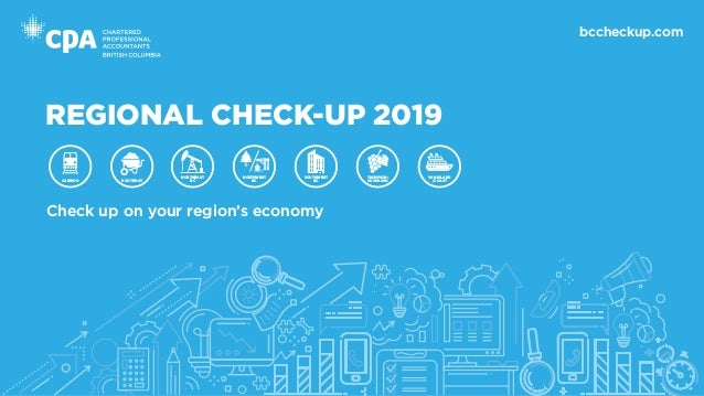 REGIONAL CHECK-UP 2019 Check up on your region's economy bccheckup.com CARIBOO KOOTENAY NORTHEAST BC VAN ISLAND /COAST THO...