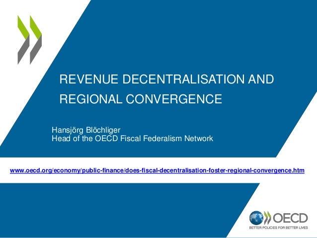REVENUE DECENTRALISATION AND REGIONAL CONVERGENCE Hansjörg Blöchliger Head of the OECD Fiscal Federalism Network www.oecd....