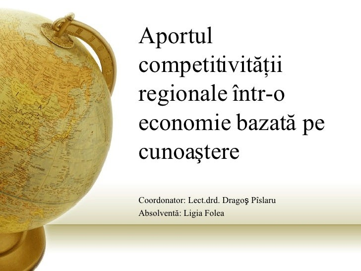 Aportul competitivit ăţ ii regionale  î ntr-o economie bazat ă  pe cunoa ş tere Coordonator: Lect.drd. Drago ş  P î slaru ...